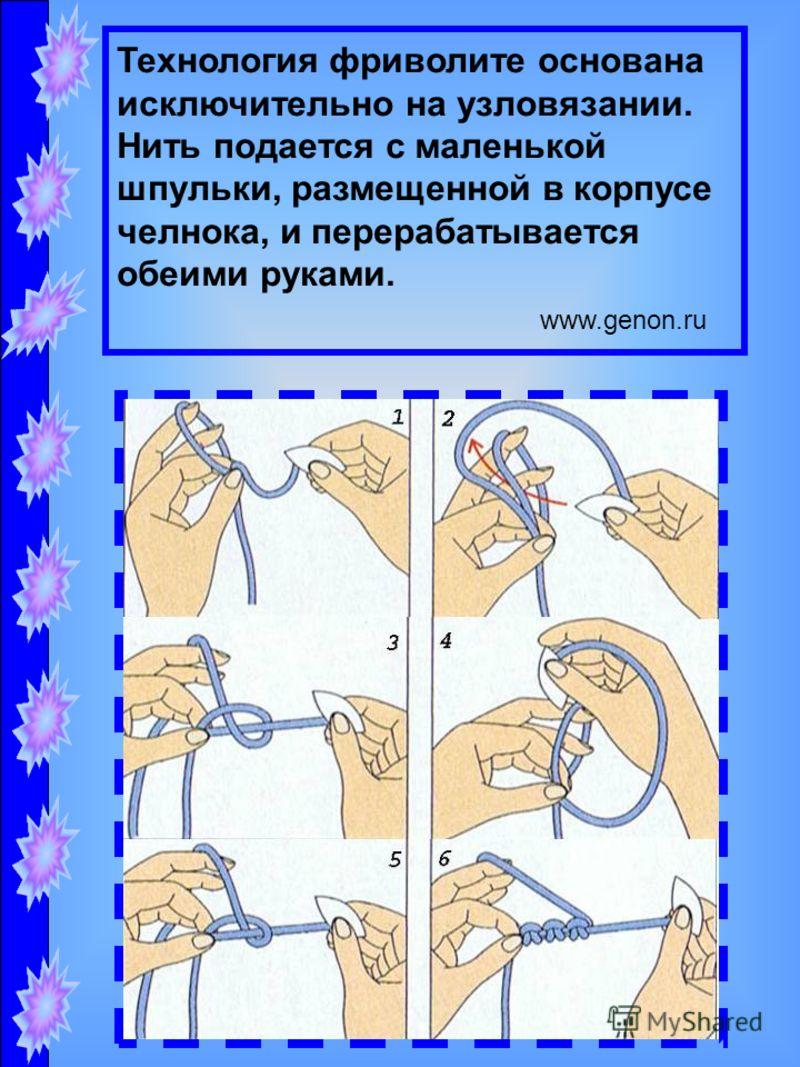 Технология фриволите основана исключительно на узловязании. Нить подается с маленькой шпульки, размещенной в корпусе челнока, и перерабатывается обеими руками. www.genon.ru