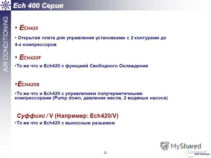 22 AIR CONDITIONING Ech 400 Серия E CH420 Открытая плата для управления установками с 2 контурами до 4-х компрессоров E CH420F То же что и Ech420 с функцией Свободного Охлаждения E CH420S То же что и Ech420 с управлением полугерметичными компрессорам