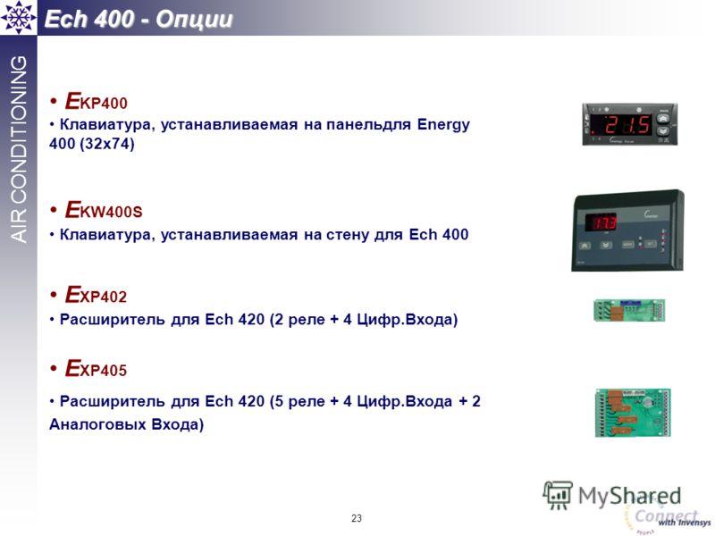 23 AIR CONDITIONING Ech 400 - Опции E KP400 Клавиатура, устанавливаемая на панельдля Energy 400 (32x74) E KW400S Клавиатура, устанавливаемая на стену для Ech 400 E XP402 Расширитель для Ech 420 (2 реле + 4 Цифр.Входа) E XP405 Расширитель для Ech 420