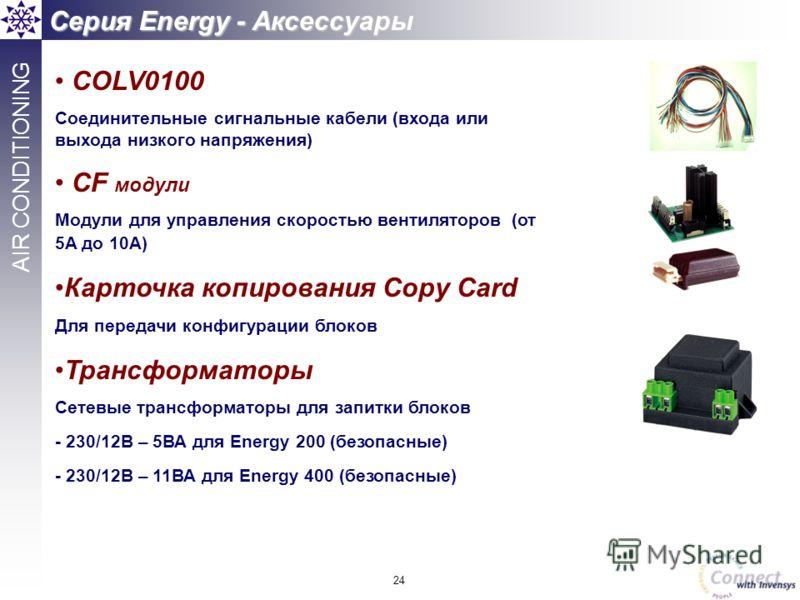 24 AIR CONDITIONING Серия Energy - Аксессуары COLV0100 Соединительные сигнальные кабели (входа или выхода низкого напряжения) CF модули Модули для управления скоростью вентиляторов (от 5A до 10A) Карточка копирования Copy Card Для передачи конфигурац