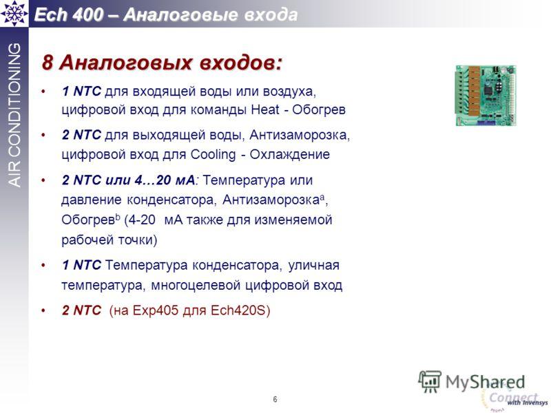 6 AIR CONDITIONING Ech 400 – Аналоговые входа 8 Аналоговых входов: 1 NTC для входящей воды или воздуха, цифровой вход для команды Heat - Обогрев 2 NTC для выходящей воды, Антизаморозка, цифровой вход для Cooling - Охлаждение 2 NTC или 4…20 мА: Темпер