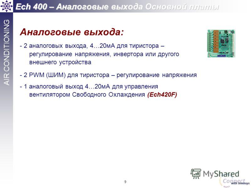9 AIR CONDITIONING Аналоговые выхода: - 2 аналоговых выхода, 4…20мА для тиристора – регулирование напряжения, инвертора или другого внешнего устройства - 2 PWM (ШИМ) для тиристора – регулирование напряжения (Ech420F) - 1 аналоговый выход 4…20мА для у