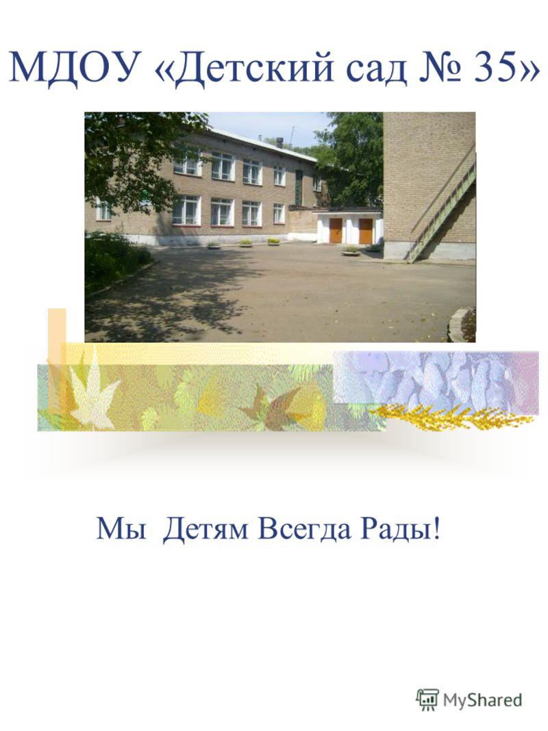 МДОУ «Детский сад 35» Мы Детям Всегда Рады!