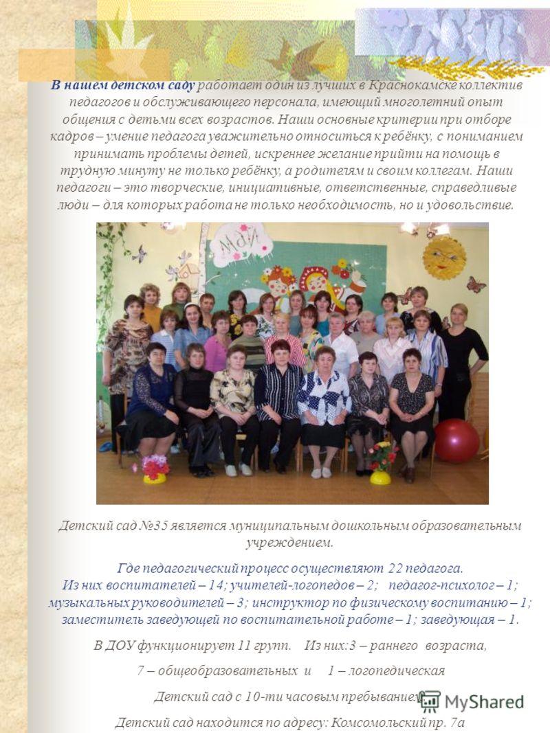 В нашем детском саду работает один из лучших в Краснокамске коллектив педагогов и обслуживающего персонала, имеющий многолетний опыт общения с детьми всех возрастов. Наши основные критерии при отборе кадров – умение педагога уважительно относиться к