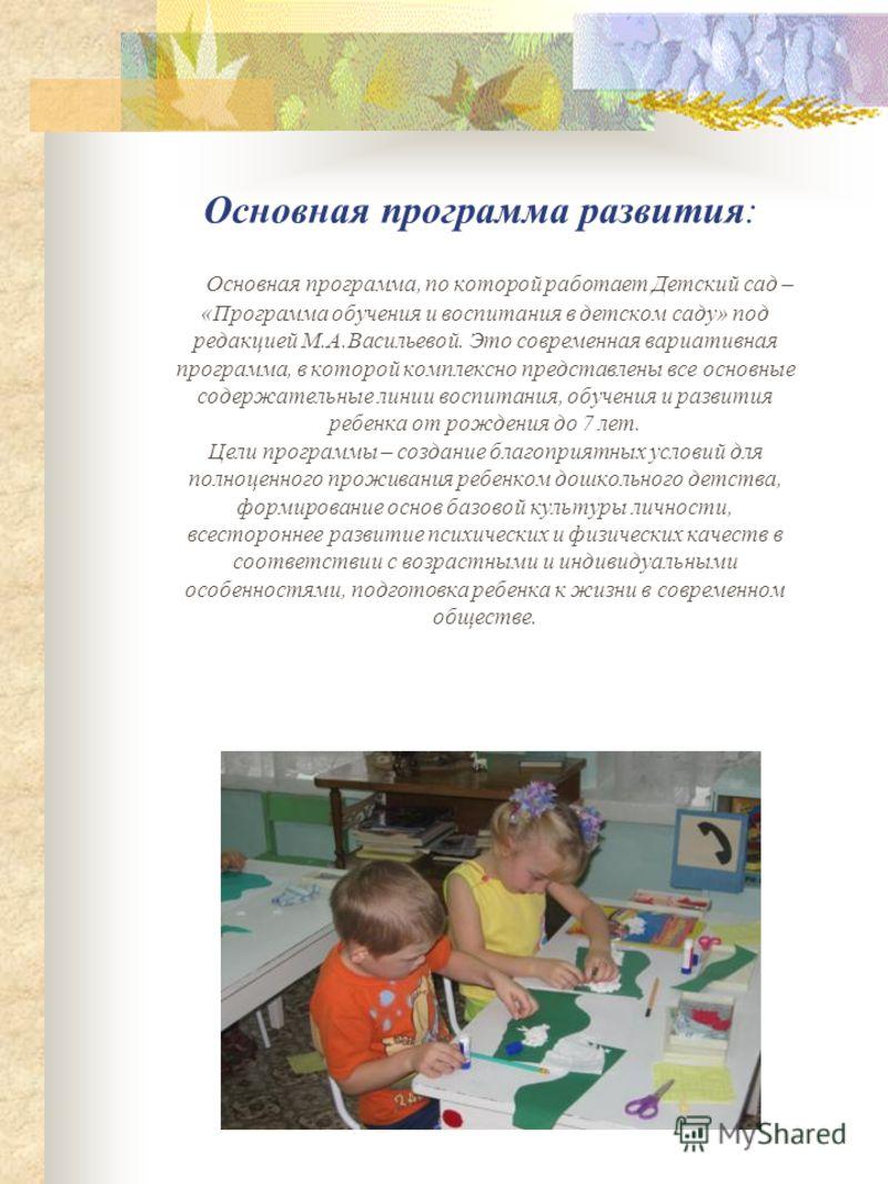Основная программа развития: Основная программа, по которой работает Детский сад – «Программа обучения и воспитания в детском саду» под редакцией М.А.Васильевой. Это современная вариативная программа, в которой комплексно представлены все основные со