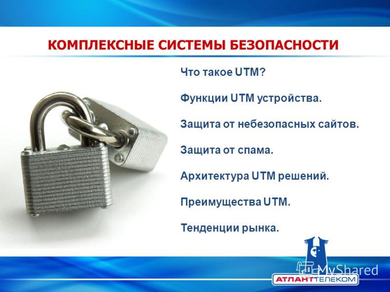КОМПЛЕКСНЫЕ СИСТЕМЫ БЕЗОПАСНОСТИ Что такое UTM? Функции UTM устройства. Защита от небезопасных сайтов. Защита от спама. Архитектура UTM решений. Преимущества UTM. Тенденции рынка.