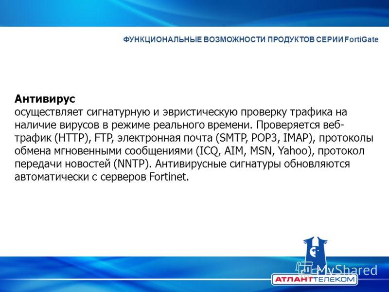 ФУНКЦИОНАЛЬНЫЕ ВОЗМОЖНОСТИ ПРОДУКТОВ СЕРИИ FortiGate Антивирус осуществляет сигнатурную и эвристическую проверку трафика на наличие вирусов в режиме реального времени. Проверяется веб- трафик (HTTP), FTP, электронная почта (SMTP, POP3, IMAP), протоко