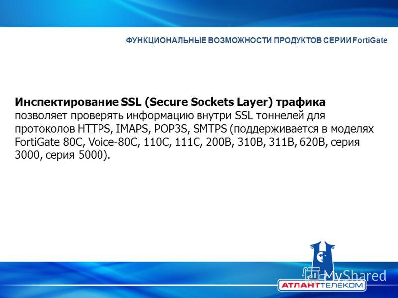 ФУНКЦИОНАЛЬНЫЕ ВОЗМОЖНОСТИ ПРОДУКТОВ СЕРИИ FortiGate Инспектирование SSL (Secure Sockets Layer) трафика позволяет проверять информацию внутри SSL тоннелей для протоколов HTTPS, IMAPS, POP3S, SMTPS (поддерживается в моделях FortiGate 80C, Voice-80C, 1