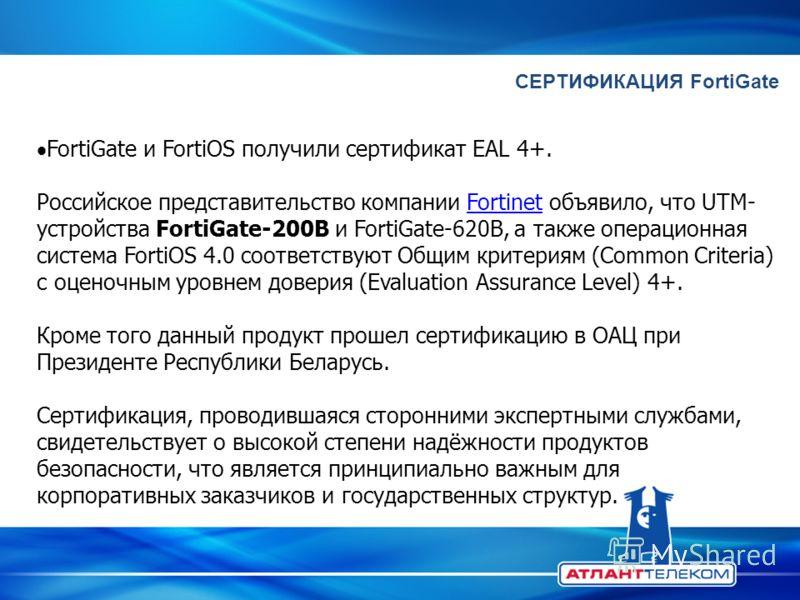СЕРТИФИКАЦИЯ FortiGate FortiGate и FortiOS получили сертификат EAL 4+. Российское представительство компании Fortinet объявило, что UTM- устройства FortiGate-200B и FortiGate-620B, а также операционная система FortiOS 4.0 соответствуют Общим критерия