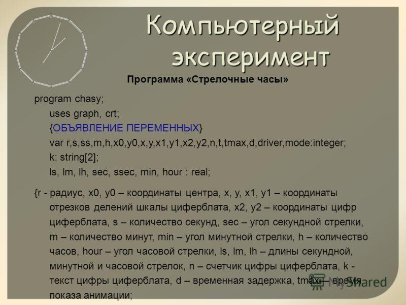 Компьютерный эксперимент Программа «Стрелочные часы» program chasy; uses graph, crt; {ОБЪЯВЛЕНИЕ ПЕРЕМЕННЫХ} var r,s,ss,m,h,x0,y0,x,y,x1,y1,x2,y2,n,t,tmax,d,driver,mode:integer; k: string[2]; ls, lm, lh, sec, ssec, min, hour : real; {r - радиус, x0,
