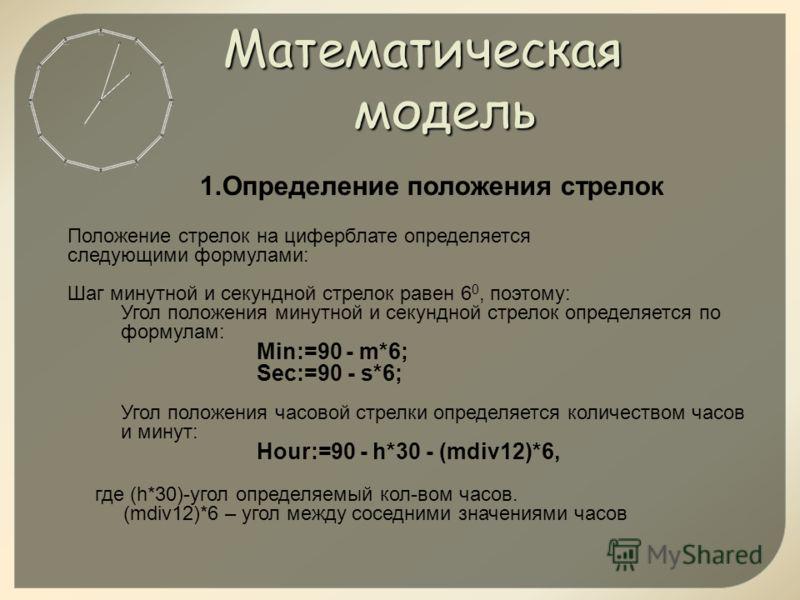 Математическая модель 1.Определение положения стрелок Положение стрелок на циферблате определяется следующими формулами: Шаг минутной и секундной стрелок равен 6 0, поэтому: Угол положения минутной и секундной стрелок определяется по формулам: Min:=9