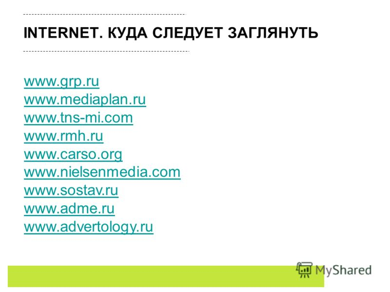 INTERNET. КУДА СЛЕДУЕТ ЗАГЛЯНУТЬ www.grp.ru www.mediaplan.ru www.tns-mi.com www.rmh.ru www.carso.org www.nielsenmedia.com www.sostav.ru www.adme.ru www.advertology.ru