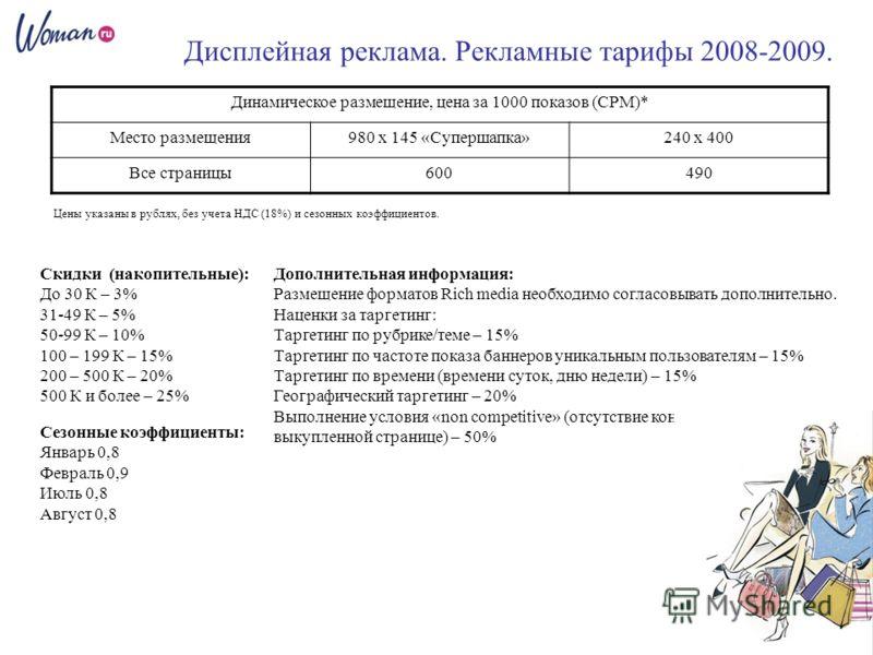 Дисплейная реклама. Рекламные тарифы 2008-2009. Цены указаны в рублях, без учета НДС (18%) и сезонных коэффициентов. Сезонные коэффициенты: Январь 0,8 Февраль 0,9 Июль 0,8 Август 0,8 Дополнительная информация: Размещение форматов Rich media необходим