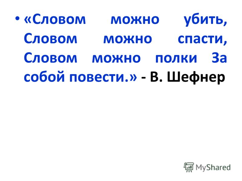 «Словом можно убить, Словом можно спасти, Словом можно полки За собой повести.» - В. Шефнер
