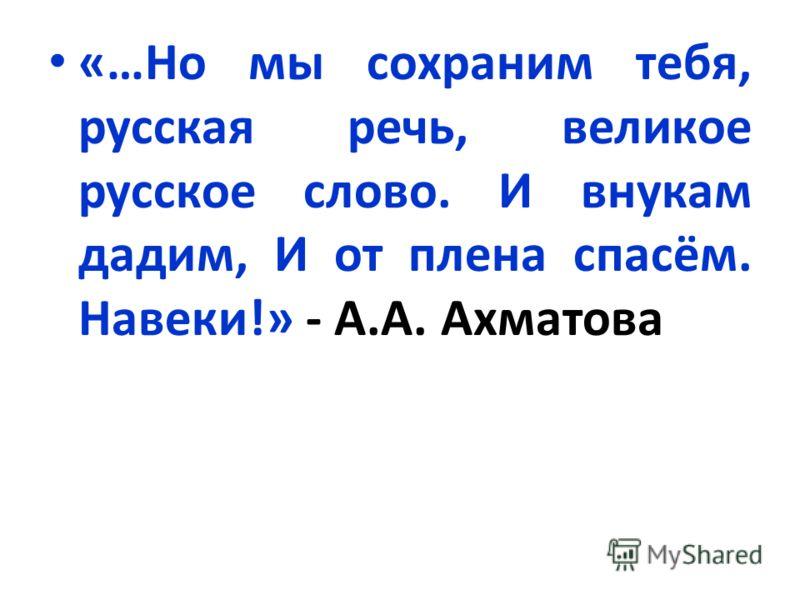 «…Но мы сохраним тебя, русская речь, великое русское слово. И внукам дадим, И от плена спасём. Навеки!» - А.А. Ахматова
