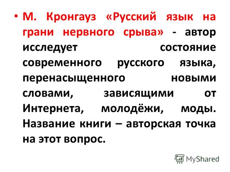 М. Кронгауз «Русский язык на грани нервного срыва» - автор исследует состояние современного русского языка, перенасыщенного новыми словами, зависящими от Интернета, молодёжи, моды. Название книги – авторская точка на этот вопрос.