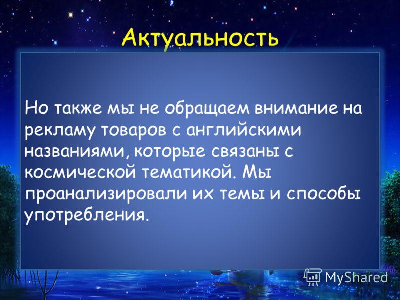 Актуальность С древнейших времен человек любил наблюдать за звездным небом. Оно выглядит загадочно и волшебно. Может именно поэтому человек любил окружать себя космическими названиями. Вокруг нас много названий, связанных с космосом, на русском языке
