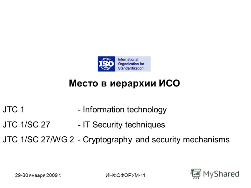 Место в иерархии ИСО JTC 1 - Information technology JTC 1/SC 27 - IT Security techniques JTC 1/SC 27/WG 2 - Cryptography and security mechanisms 29-30 января 2009 г.ИНФОФОРУМ-11