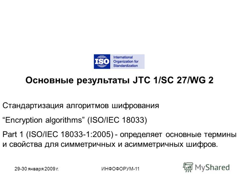 Основные результаты JTC 1/SC 27/WG 2 Стандартизация алгоритмов шифрования Encryption algorithms (ISO/IEC 18033) Part 1 (ISO/IEC 18033-1:2005) - определяет основные термины и свойства для симметричных и асимметричных шифров. 29-30 января 2009 г.ИНФОФО