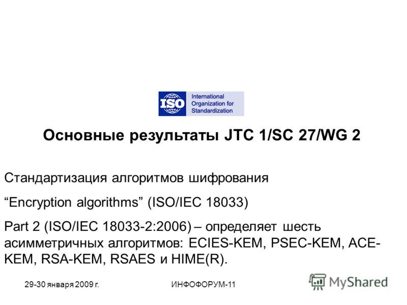 Основные результаты JTC 1/SC 27/WG 2 Стандартизация алгоритмов шифрования Encryption algorithms (ISO/IEC 18033) Part 2 (ISO/IEC 18033-2:2006) – определяет шесть асимметричных алгоритмов: ECIES-KEM, PSEC-KEM, ACE- KEM, RSA-KEM, RSAES и HIME(R). 29-30