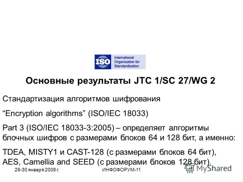 Основные результаты JTC 1/SC 27/WG 2 Стандартизация алгоритмов шифрования Encryption algorithms (ISO/IEC 18033) Part 3 (ISO/IEC 18033-3:2005) – определяет алгоритмы блочных шифров с размерами блоков 64 и 128 бит, а именно: TDEA, MISTY1 и CAST-128 (с