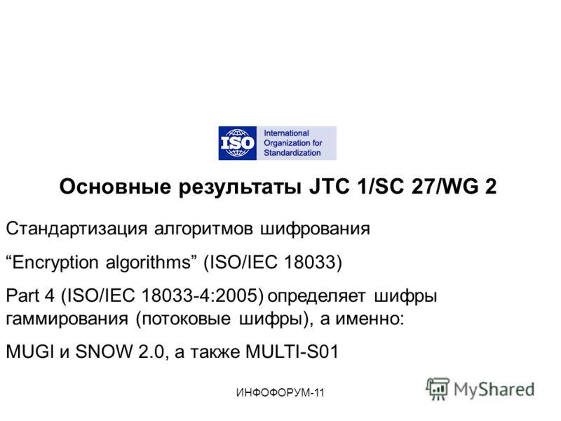 Основные результаты JTC 1/SC 27/WG 2 Стандартизация алгоритмов шифрования Encryption algorithms (ISO/IEC 18033) Part 4 (ISO/IEC 18033-4:2005) определяет шифры гаммирования (потоковые шифры), а именно: MUGI и SNOW 2.0, а также MULTI-S01 ИНФОФОРУМ-11