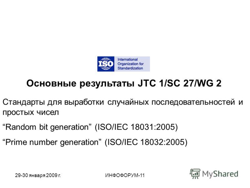 Основные результаты JTC 1/SC 27/WG 2 Стандарты для выработки случайных последовательностей и простых чисел Random bit generation (ISO/IEC 18031:2005) Prime number generation (ISO/IEC 18032:2005) 29-30 января 2009 г.ИНФОФОРУМ-11