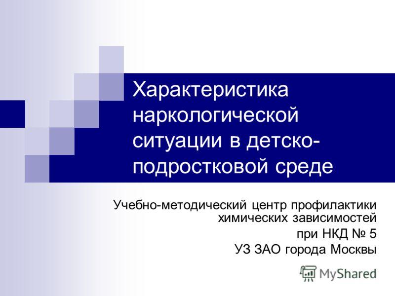 Характеристика наркологической ситуации в детско- подростковой среде Учебно-методический центр профилактики химических зависимостей при НКД 5 УЗ ЗАО города Москвы