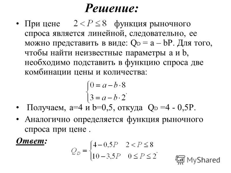 Решение: При цене функция рыночного спроса является линейной, следовательно, ее можно представить в виде: Q D = а – bР. Для того, чтобы найти неизвестные параметры а и b, необходимо подставить в функцию спроса две комбинации цены и количества: Получа