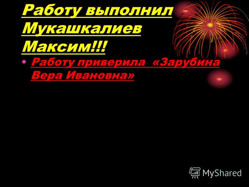 Работу выполнил Мукашкалиев Максим!!! Работу приверила «Зарубина Вера Ивановна»