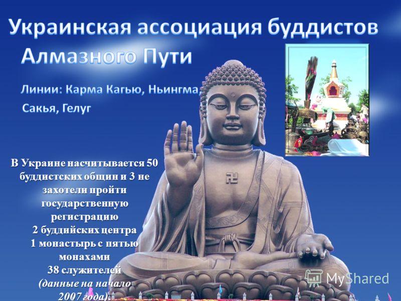 В Украине насчитывается 50 буддистских общин и 3 не захотели пройти государственную регистрацию 2 буддийских центра 1 монастырь с пятью монахами 38 служителей (данные на начало 2007 года). Лама Оле Нидал