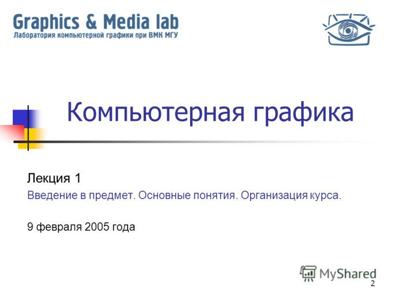 2 Компьютерная графика Лекция 1 Введение в предмет. Основные понятия. Организация курса. 9 февраля 2005 года