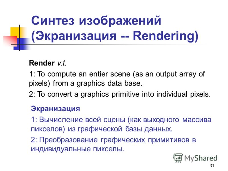 31 Синтез изображений (Экранизация -- Rendering) Render v.t. 1: To compute an entier scene (as an output array of pixels) from a graphics data base. 2: To convert a graphics primitive into individual pixels. Экранизация 1: Вычисление всей сцены (как