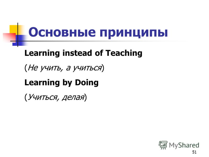 51 Основные принципы Learning instead of Teaching (Не учить, а учиться) Learning by Doing (Учиться, делая)