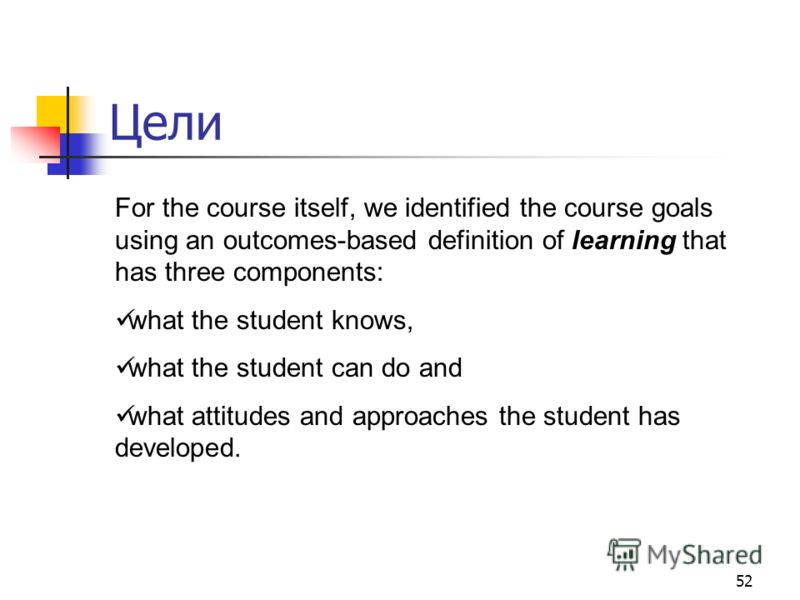 52 Цели For the course itself, we identified the course goals using an outcomes-based definition of learning that has three components: what the student knows, what the student can do and what attitudes and approaches the student has developed.