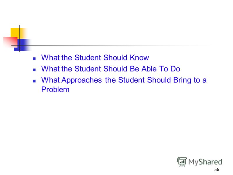 56 What the Student Should Know What the Student Should Be Able To Do What Approaches the Student Should Bring to a Problem
