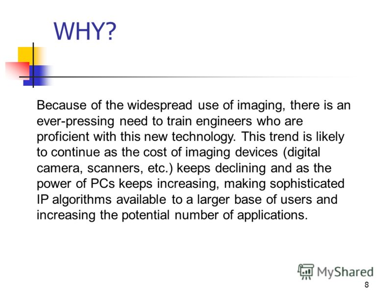 8 WHY? Because of the widespread use of imaging, there is an ever-pressing need to train engineers who are proficient with this new technology. This trend is likely to continue as the cost of imaging devices (digital camera, scanners, etc.) keeps dec