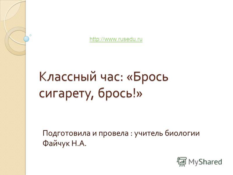 Классный час : « Брось сигарету, брось !» Подготовила и провела : учитель биологии Файчук Н. А. http://www.rusedu.ru