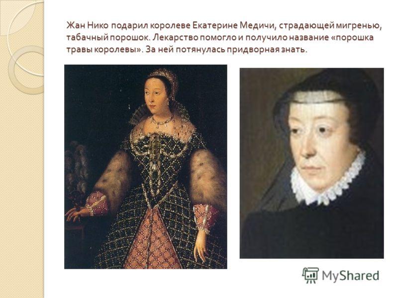 Жан Нико подарил королеве Екатерине Медичи, страдающей мигренью, табачный порошок. Лекарство помогло и получило название « порошка травы королевы ». За ней потянулась придворная знать.