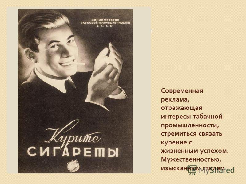 Современная реклама, отражающая интересы табачной промышленности, стремиться связать курение с жизненным успехом. Мужественностью, изысканным стилем