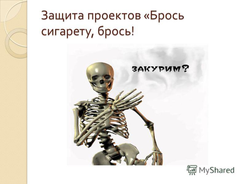 Защита проектов « Брось сигарету, брось !
