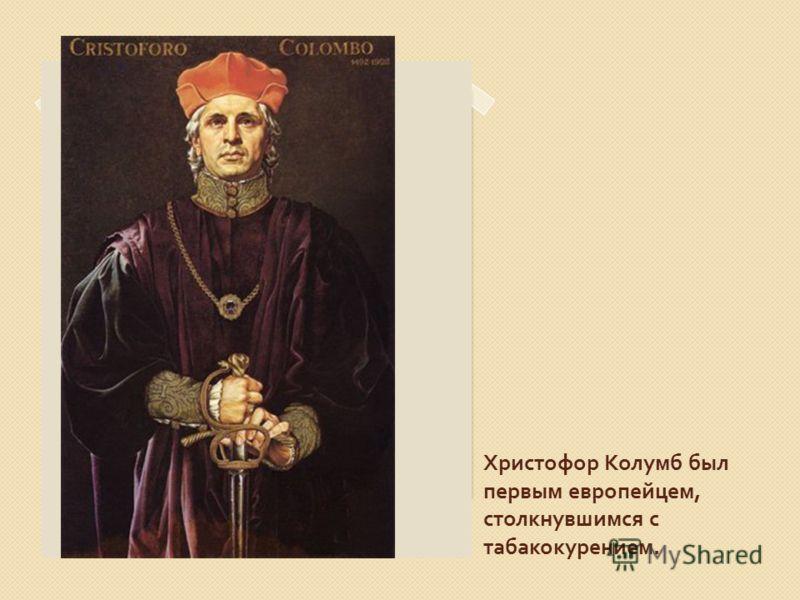 Христофор Колумб был первым европейцем, столкнувшимся с табакокурением.