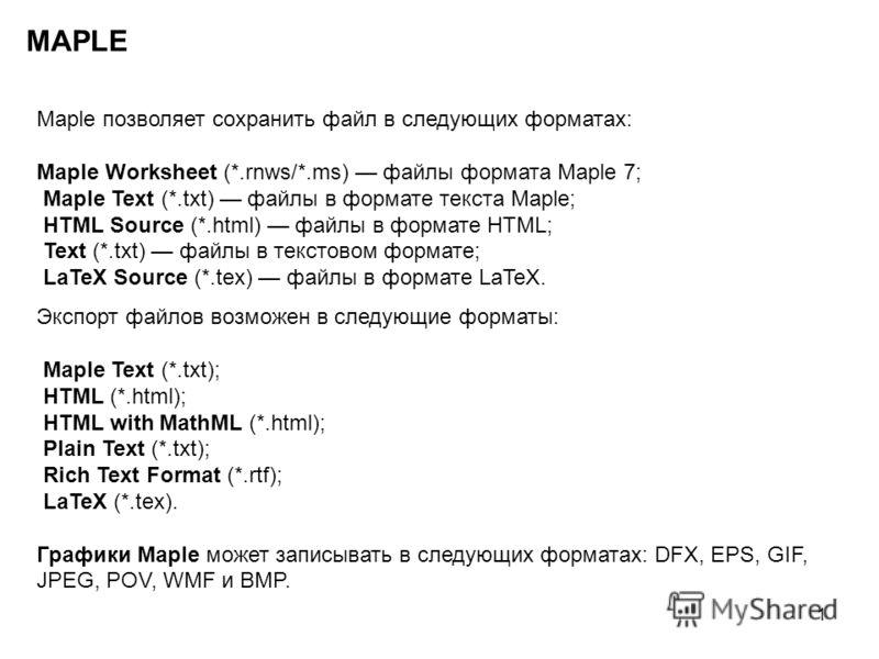 1 MAPLE Maple позволяет сохранить файл в следующих форматах: Maple Worksheet (*.rnws/*.ms) файлы формата Maple 7; Maple Text (*.txt) файлы в формате текста Maple; HTML Source (*.html) файлы в формате HTML; Text (*.txt) файлы в текстовом формате; LaTe