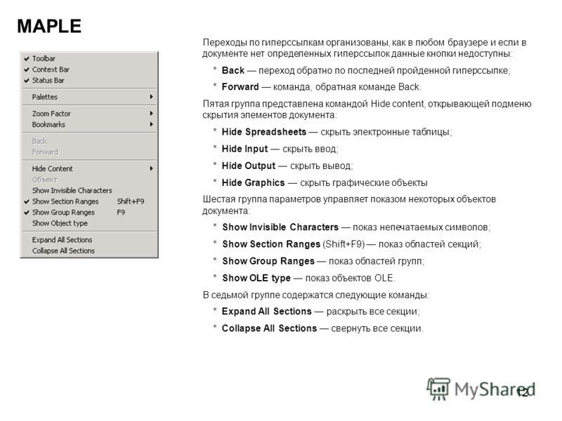 12 MAPLE Переходы по гиперссылкам организованы, как в любом браузере и если в документе нет определенных гиперссылок данные кнопки недоступны: * Back переход обратно по последней пройденной гиперссылке; * Forward команда, обратная команде Back. Пятая