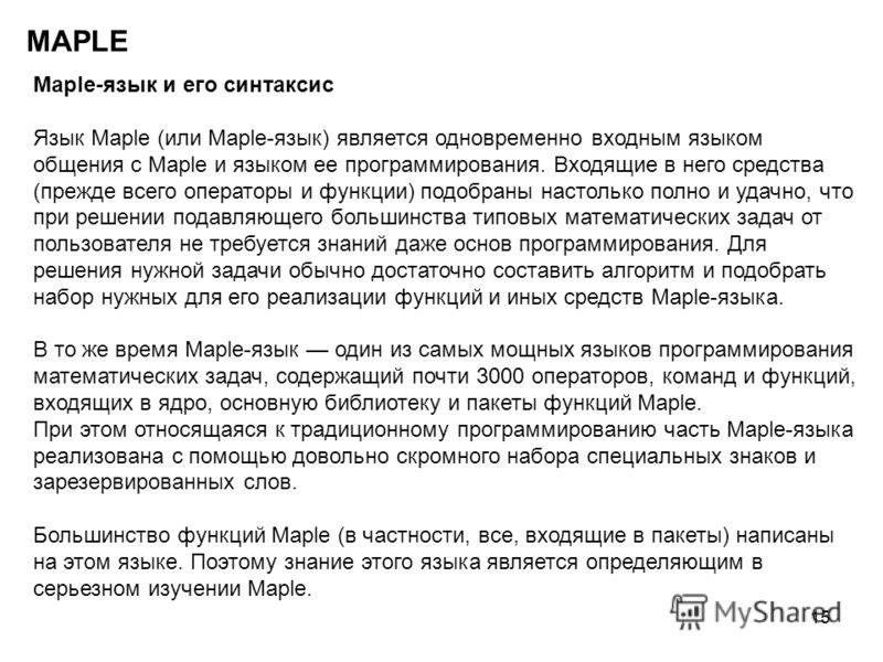 15 MAPLE Maple-язык и его синтаксис Язык Maple (или Maple-язык) является одновременно входным языком общения с Maple и языком ее программирования. Входящие в него средства (прежде всего операторы и функции) подобраны настолько полно и удачно, что при