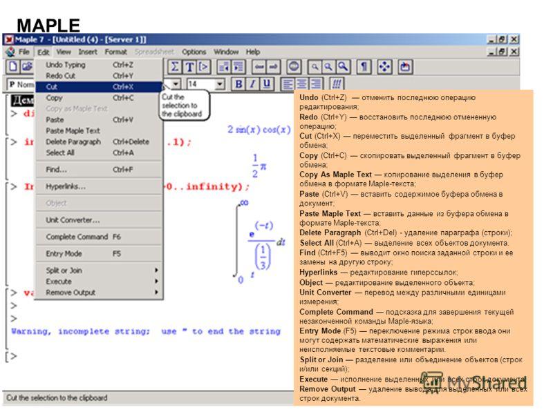 2 MAPLE Undo (Ctrl+Z) отменить последнюю операцию редактирования; Redo (Ctrl+Y) восстановить последнюю отмененную операцию; Cut (Ctrl+X) переместить выделенный фрагмент в буфер обмена; Copy (Ctrl+C) скопировать выделенный фрагмент в буфер обмена; Cop