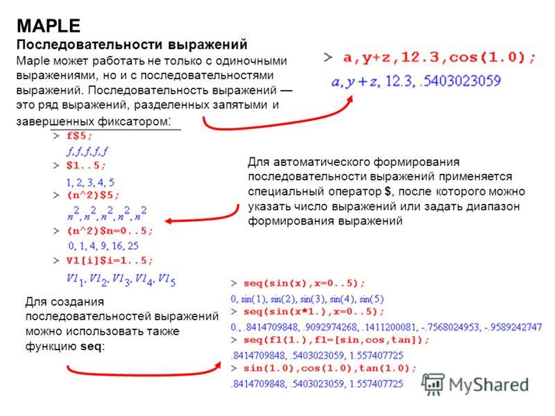 22 MAPLE Последовательности выражений Maple может работать не только с одиночными выражениями, но и с последовательностями выражений. Последовательность выражений это ряд выражений, разделенных запятыми и завершенных фиксатором : Для автоматического