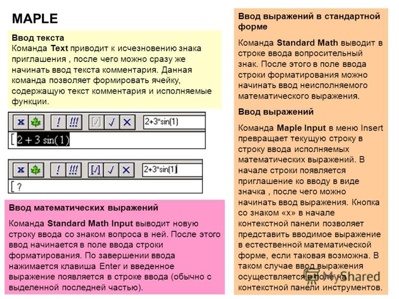 4 MAPLE Ввод выражений в стандартной форме Команда Standard Math выводит в строке ввода вопросительный знак. После этого в поле ввода строки форматирования можно начинать ввод неисполняемого математического выражения. Ввод выражений Команда Maple Inp
