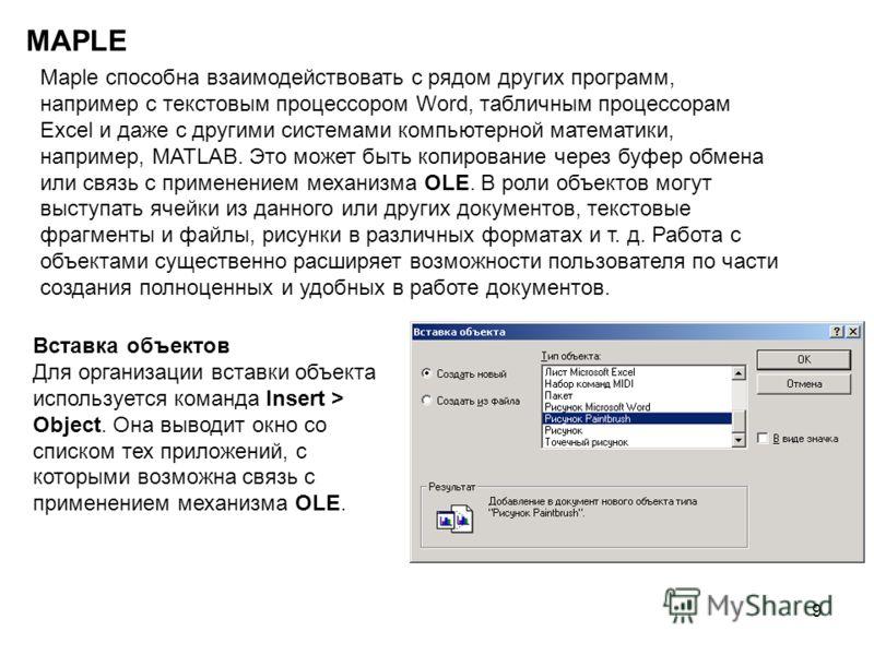 9 MAPLE Maple способна взаимодействовать с рядом других программ, например с текстовым процессором Word, табличным процессорам Excel и даже с другими системами компьютерной математики, например, MATLAB. Это может быть копирование через буфер обмена и