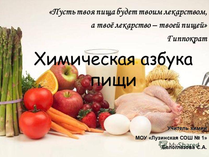 «Пусть твоя пища будет твоим лекарством, а твоё лекарство – твоей пищей» Гиппократ Химическая азбука пищи Учитель химии МОУ «Лузинская СОШ 1» Белоглазова С.А.